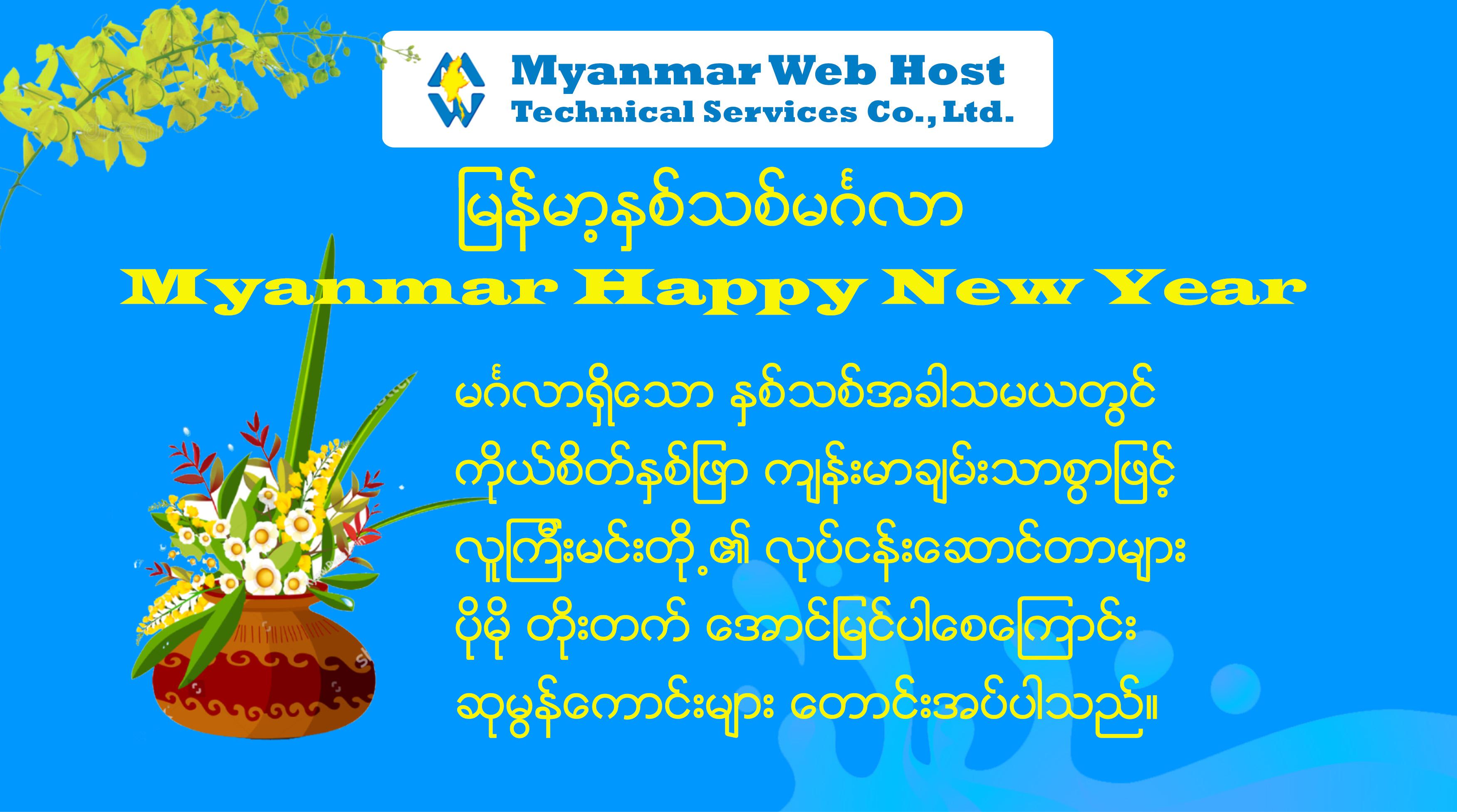 မြန်မာ့ နှစ်သစ်ကူး မင်္ဂလာ ******************************* Myanmar Happy New Year ******************************* မင်္ဂလာရှိသော နှစ်သစ်အခါသမယတွင် အားလုံး စိတ်ချမ်းသာ ကိုယ်ကျန်းမာစွာဖြင့် လုပ်ငန်းများ တိုးတက်အောင်မြင်ပါစေကြောင်း ဆုမွန်ကောင်းများ တောင်းအပ်ပါသည်။  #Myanmar#Web#Host #MyanmarWebHost …